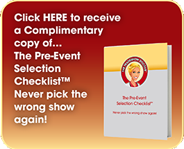 Click HERE to receive a Complimentary copy of… The Pre-Event Selection Checklist™ Never pick the wrong show again!